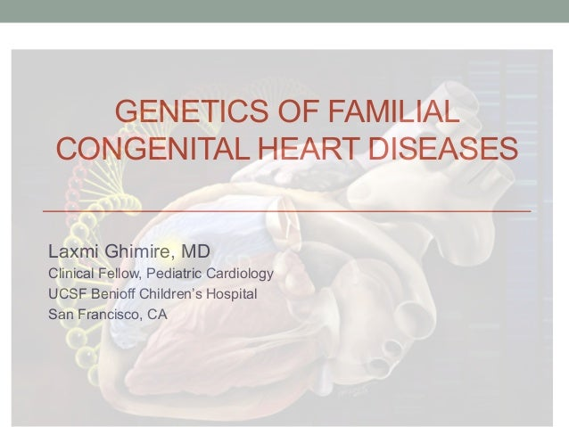 GENETICS OF FAMILIAL  CONGENITAL HEART DISEASES  Laxmi Ghimire, MD  Clinical Fellow, Pediatric Cardiology  UCSF Benioff Ch...
