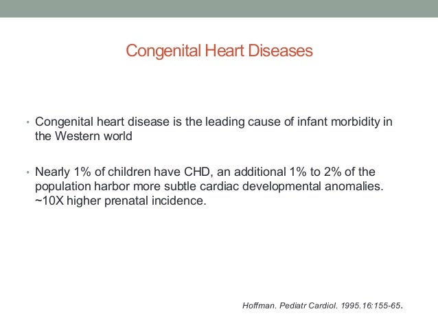 Congenital Heart Diseases  • Congenital heart disease is the leading cause of infant morbidity in  the Western world  • Ne...