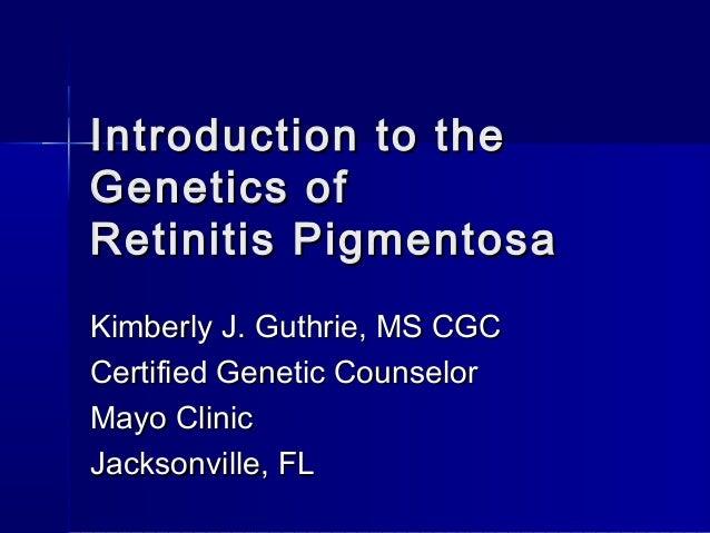 Introduction to theGenetics ofRetinitis PigmentosaKimberly J. Guthrie, MS CGCCertified Genetic CounselorMayo ClinicJackson...