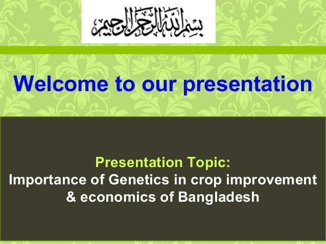Welcome to our presentation Presentation Topic: Importance of Genetics in crop improvement & economics of Bangladesh