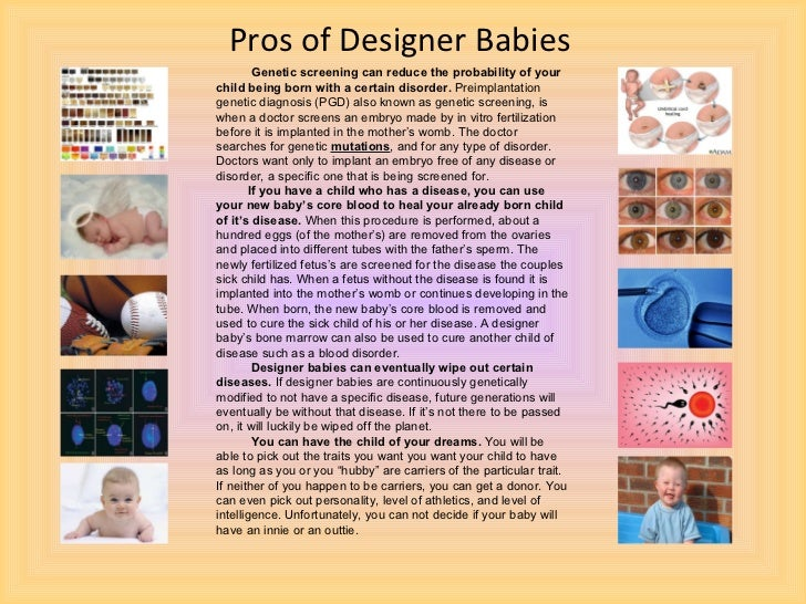 ethics of designer babies Designer babies in the 21st century, genetics will dominate our food, our health, and our environment scientists are now talking about the latest taboo on the horizon, hand picking the genes of our children.
