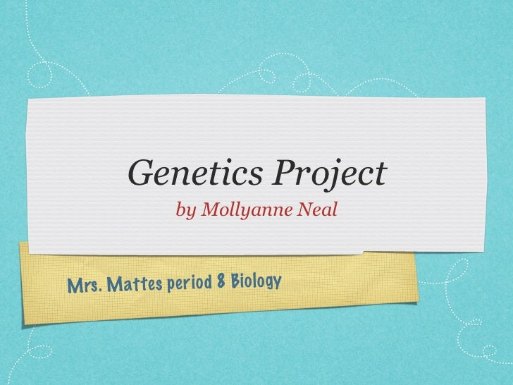 Genetics Project                 by Mollyanne NealM rs . M attes pe ri od 8 Bio lo gy