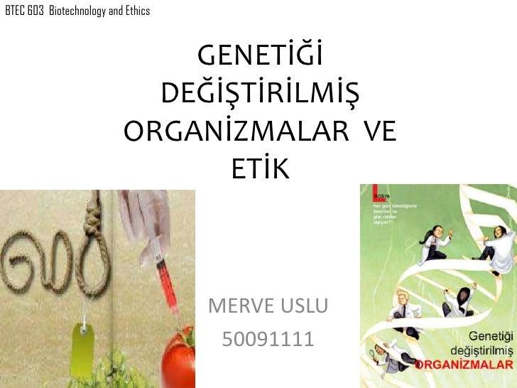 BTEC 603 Biotechnology and Ethics                              GENETİĞİ                            DEĞİŞTİRİLMİŞ          ...