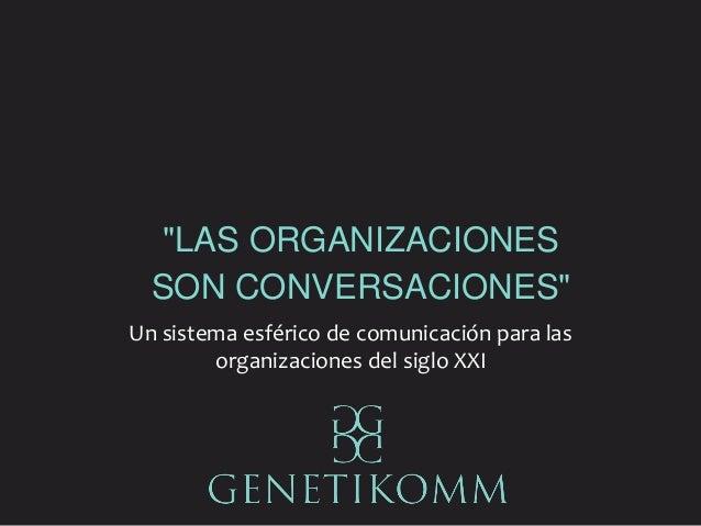 """""""LAS ORGANIZACIONES SON CONVERSACIONES"""" Un sistema esférico de comunicación para las organizaciones del siglo XXI"""