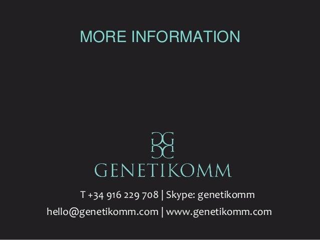 MORE INFORMATION T +34 916 229 708   Skype: genetikomm hello@genetikomm.com   www.genetikomm.com