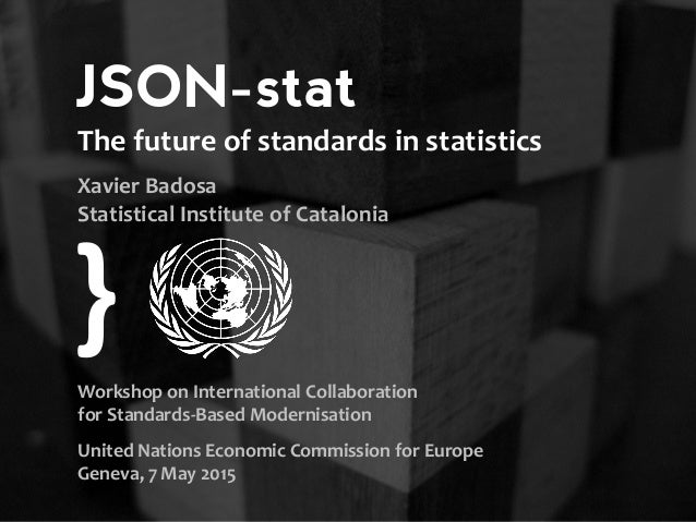 JSON-stat standards in statistics Workshop on International Collaboration for Standards-Based Modernisation United Nations...