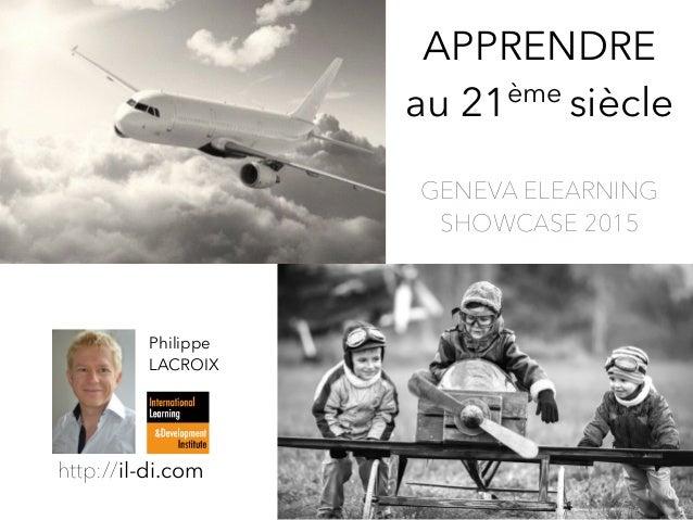 APPRENDRE au 21ème siècle Philippe LACROIX http://il-di.com GENEVA ELEARNING  SHOWCASE 2015