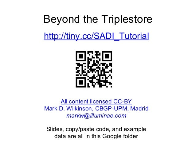 Beyond the Triplestore http://tiny.cc/SADI_Tutorial Slides, copy/paste code, and example data are all in this Google folde...