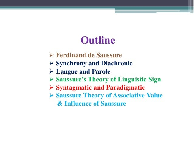 Outline  Ferdinand de Saussure  Synchrony and Diachronic  Langue and Parole  Saussure's Theory of Linguistic Sign  Sy...
