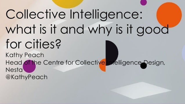 Collective Intelligence: what is it and why is it good for cities? Kathy Peach Head of the Centre for Collective Intellige...
