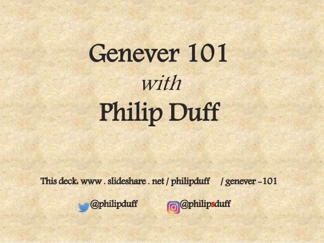 Genever 101 with Philip Duff This deck: www . slideshare . net / philipduff / genever -101 @philipduff @philipsduff
