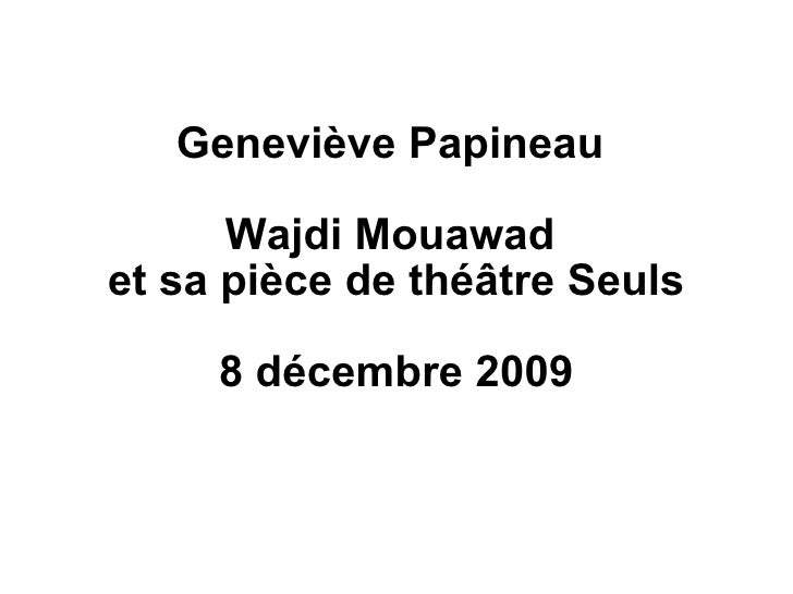 Geneviève Papineau  Wajdi Mouawad  et sa pièce de théâtre Seuls 8 décembre 2009