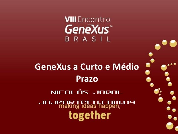 GeneXus a Curto e Médio Prazo Nicolás Jodal [email_address]
