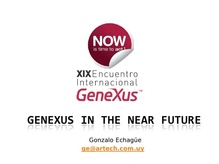 GENEXUS IN THE NEAR FUTURE           Gonzalo Echagüe         ge@artech.com.uy