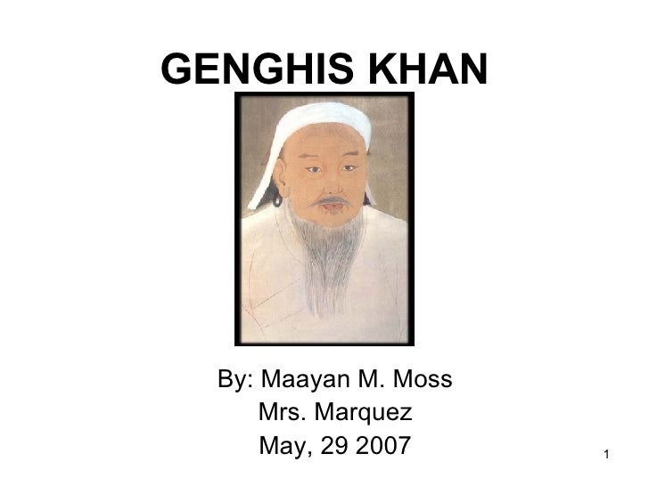 By: Maayan M. Moss Mrs. Marquez May, 29 2007 GENGHIS KHAN