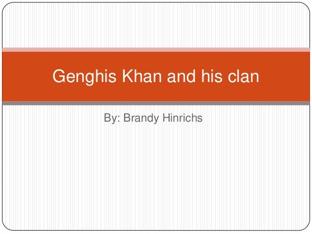 By: Brandy Hinrichs Genghis Khan and his clan