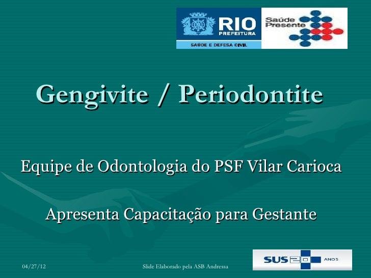 Gengivite / PeriodontiteEquipe de Odontologia do PSF Vilar Carioca       Apresenta Capacitação para Gestante04/27/12      ...