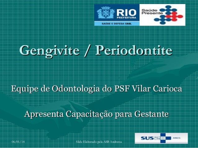 Gengivite / Periodontite Equipe de Odontologia do PSF Vilar Carioca Apresenta Capacitação para Gestante 06/01/14  Slide El...