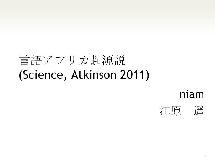 言語アフリカ起源説(Science, Atkinson 2011)<br />niam<br />江原 遥<br />1<br />