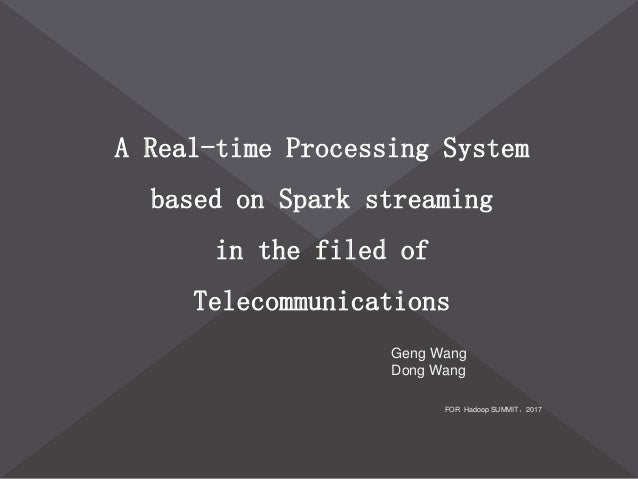 A Real-time Processing System based on Spark streaming in the filed of Telecommunications FOR Hadoop SUMMIT,2017 Geng Wang...
