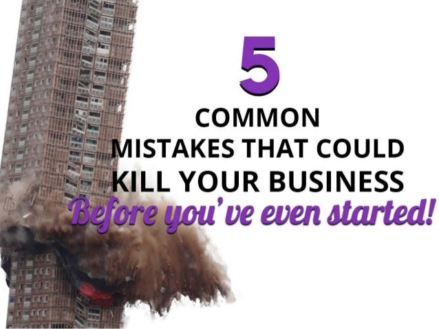 common mistakes that could kill your business BEFORE YOU'VE EVEN STARTED 5