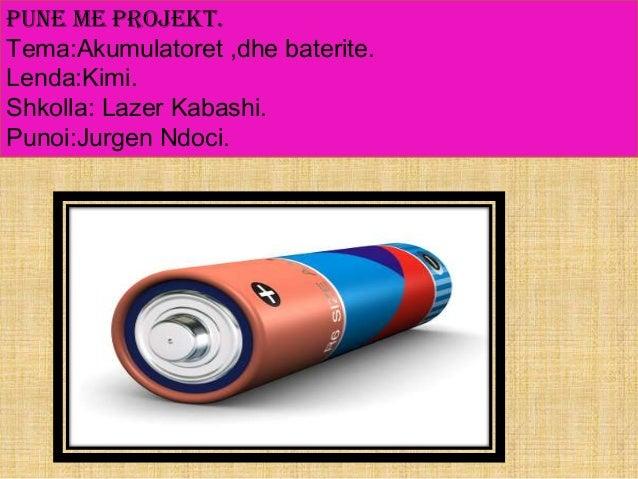 Pune me Projekt. Tema:Akumulatoret ,dhe baterite. Lenda:Kimi. Shkolla: Lazer Kabashi. Punoi:Jurgen Ndoci.