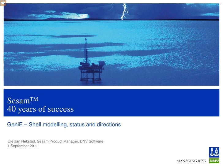 1SesamTM40 years of successGeniE – Shell modelling, status and directionsOle Jan Nekstad, Sesam Product Manager, DNV Softw...