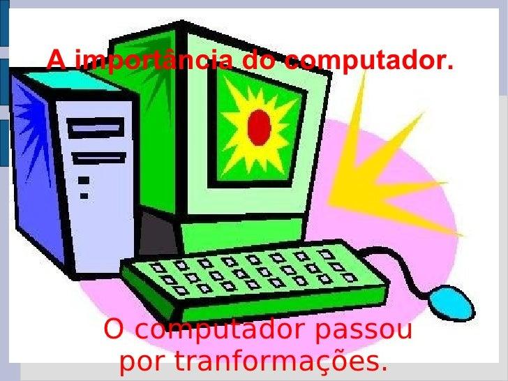 A importância do computador.  O computador passou por tranformações.
