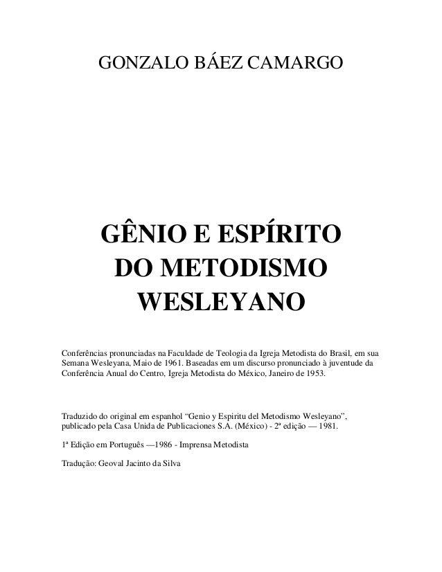 GONZALO BÁEZ CAMARGO  GÊNIO E ESPÍRITO DO METODISMO WESLEYANO Conferências pronunciadas na Faculdade de Teologia da Igreja...