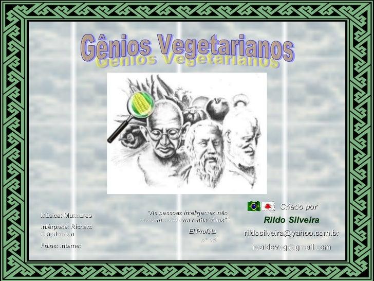 Gênios Vegetarianos Música: Murmures Intérprete: Richard Clayderman Fotos: Internet Gênios Vegetarianos Rildo Silveira El ...