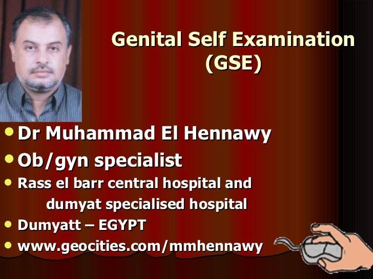 Genital Self Examination (GSE) <ul><li>Dr Muhammad El Hennawy </li></ul><ul><li>Ob/gyn specialist </li></ul><ul><li>Rass e...