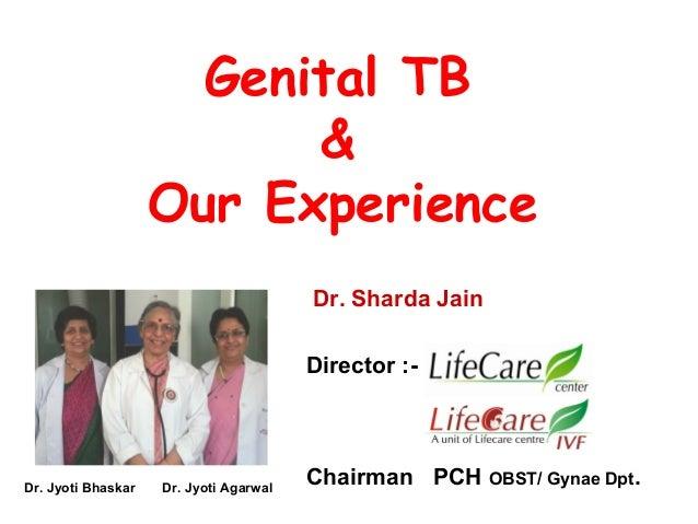 Genital TB & Our Experience Dr. Sharda Jain Director :- Chairman PCH OBST/ Gynae Dpt.Dr. Jyoti Bhaskar Dr. Jyoti Agarwal
