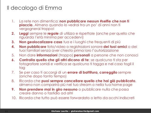 Giuliana Laurita – giulianalaurita@gmail.com Il decalogo di Emma 1. La rete non dimentica: non pubblicare nessun #selfie c...