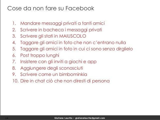 Giuliana Laurita – giulianalaurita@gmail.com Cose da non fare su Facebook 1. Mandare messaggi privati a tanti amici 2. Scr...