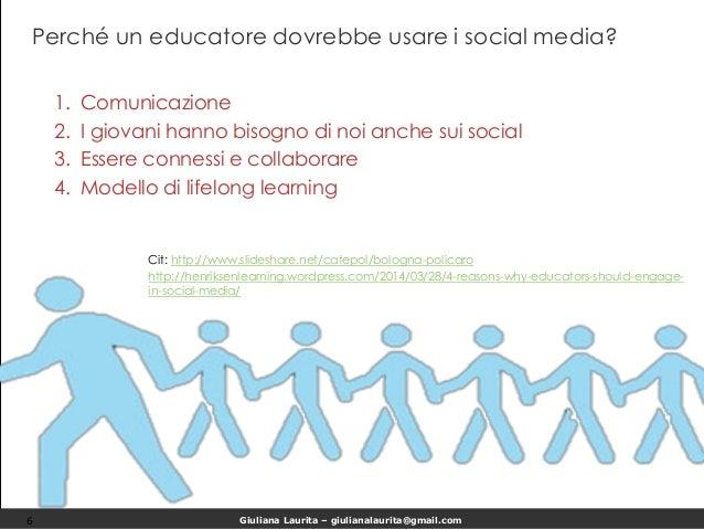 Giuliana Laurita – giulianalaurita@gmail.com Perché un educatore dovrebbe usare i social media? 6 1. Comunicazione 2. I gi...