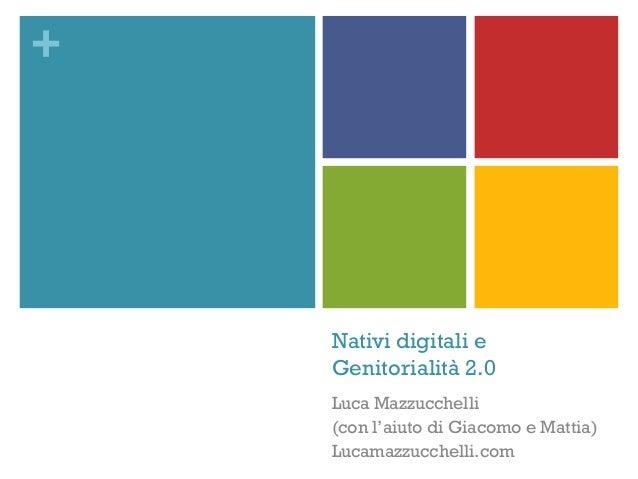 + Nativi digitali e Genitorialità 2.0 Luca Mazzucchelli (con l'aiuto di Giacomo e Mattia) Lucamazzucchelli.com