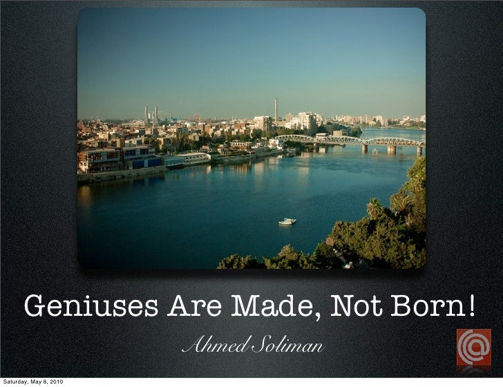 Geniuses Are Made, Not Born!                         Ahmed Soliman Saturday, May 8, 2010