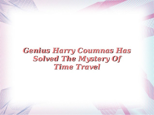 Genius Harry Coumnas Has Solved The Mystery Of Time Travel