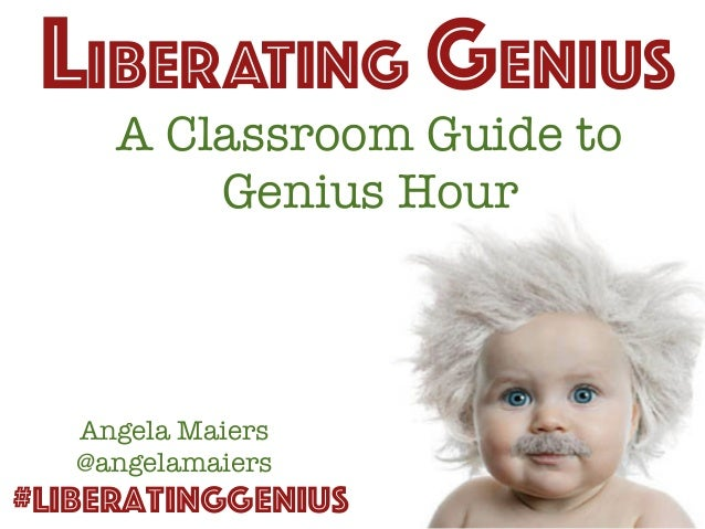 A Classroom Guide to Genius Hour LIBERATING GENIUS #LiberatingGenius Angela Maiers @angelamaiers