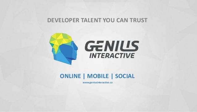 DEVELOPER TALENT YOU CAN TRUST ONLINE | MOBILE | SOCIAL www.geniusinteractive.ca