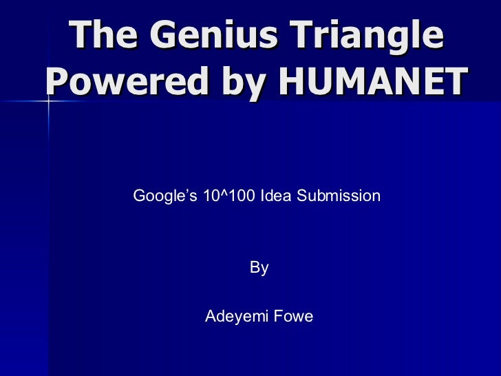 The Genius Triangle Powered by HUMANET Google's 10^100 Idea Submission By Adeyemi Fowe