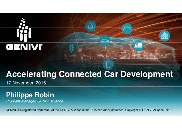 A l ti C t d C D l tAccelerating Connected Car Development 17 November, 2016 Philippe Robin Program Manager GENIVI Allianc...