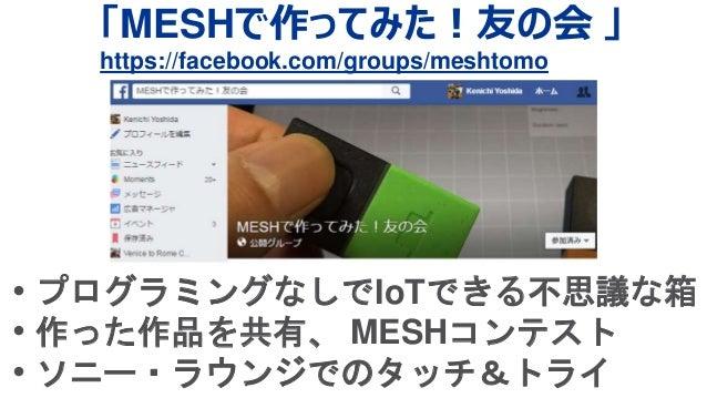 「MESHで作ってみた!友の会 」 https://facebook.com/groups/meshtomo • プログラミングなしでIoTできる不思議な箱 • 作った作品を共有、 MESHコンテスト • ソニー・ラウンジでのタッチ&トライ