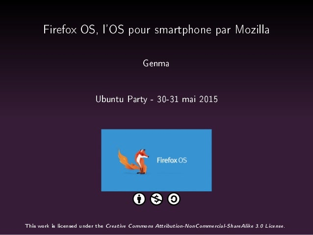 Firefox OS, l'OS pour smartphone par Mozilla Genma Ubuntu Party - 30-31 mai 2015 This work is licensed under the Creative ...