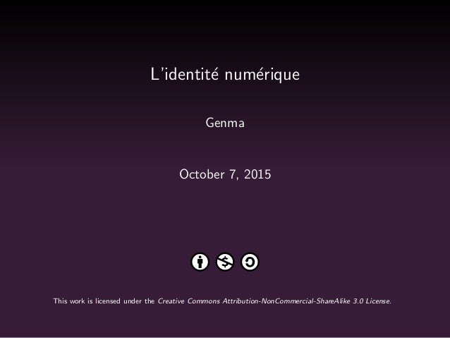 L'identit´e num´erique Genma October 7, 2015 This work is licensed under the Creative Commons Attribution-NonCommercial-Sh...