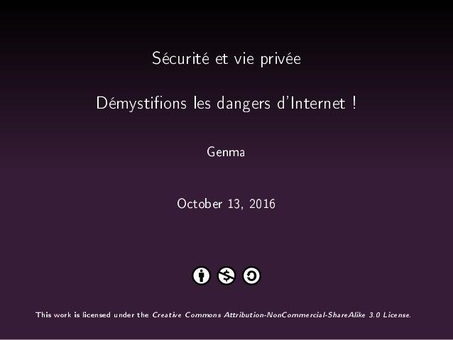 Sécurité et vie privée Démystions les dangers d'Internet ! Genma October 13, 2016 This work is licensed under the Creative...