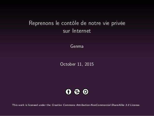Reprenons le contôle de notre vie privée sur Internet Genma October 11, 2015 This work is licensed under the Creative Comm...