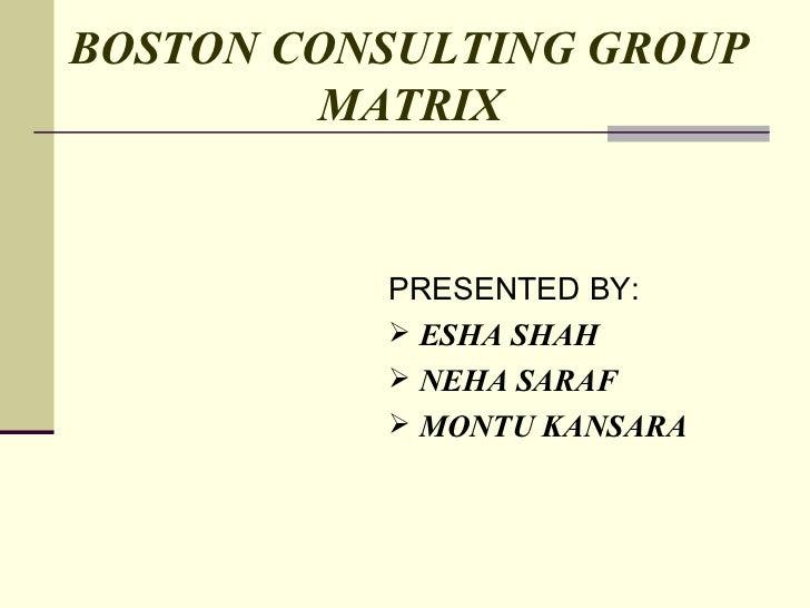 BOSTON CONSULTING GROUP   MATRIX <ul><li>PRESENTED BY: </li></ul><ul><li>ESHA SHAH </li></ul><ul><li>NEHA SARAF </li></ul>...