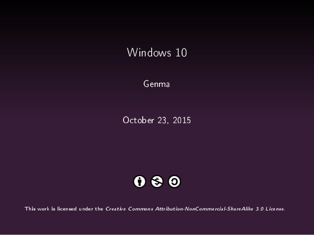 Windows 10 Genma October 23, 2015 This work is licensed under the Creative Commons Attribution-NonCommercial-ShareAlike 3....