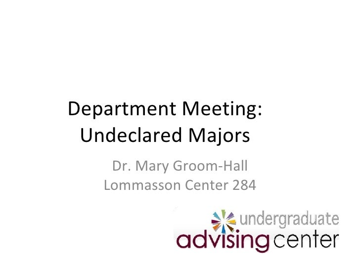 Department Meeting: Undeclared Majors Dr. Mary Groom-Hall Lommasson Center 284
